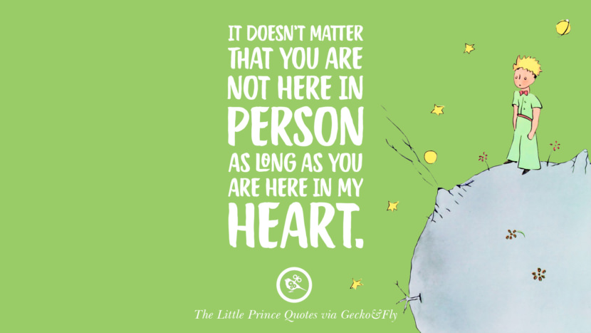 It doesn't matter that you are not here in person as long as you are here in my heart. Quotes By The Little Prince On Life Lesson, True Love, And Responsibilities