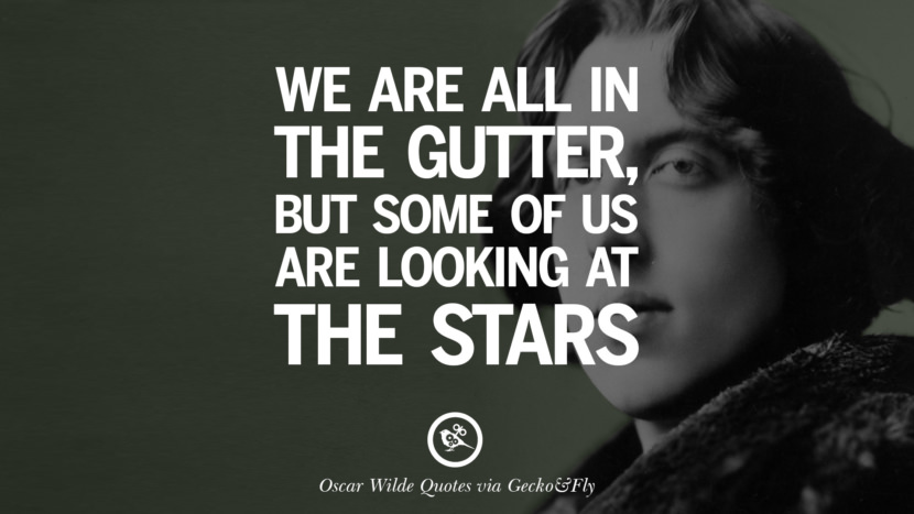 We are all in the gutter, but some of us are looking at the stars. Oscar Wilde's Wittiest Quotes On Life And Wisdom