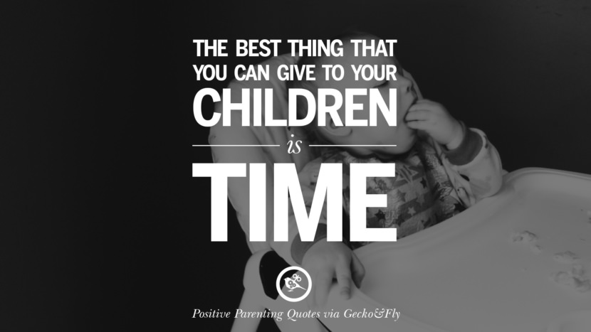 The best thing that you can give to your children is time. Positive Parenting Quotes On Raising Children And Be A Better Parent
