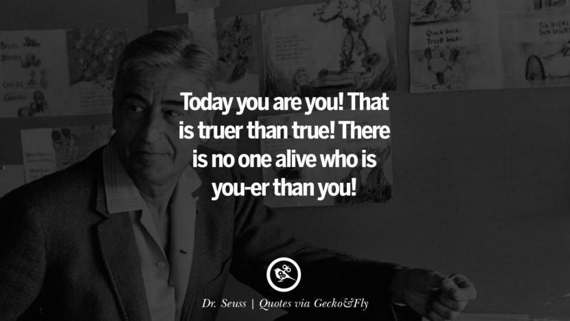 Today you are you! That is truer than true! There is no one alive who is you-er than you! - Dr. Seuss Quotes That Engage The Mind And Soul With Wisdom And Words That Inspire
