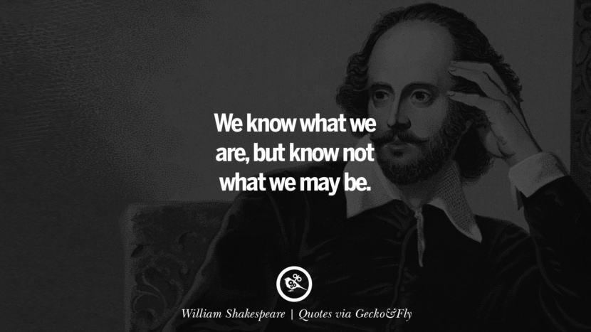 We know what we are, but know not what we may be. - William Shakespeare Quotes That Engage The Mind And Soul With Wisdom And Words That Inspire