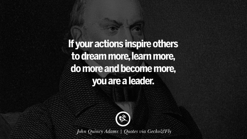 If your actions inspire others to dream more, learn more, do more and become more, you are a leader. - John Quincy Adams Quotes That Engage The Mind And Soul With Wisdom And Words That Inspire