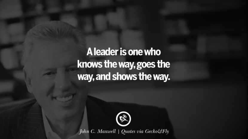 A leader is one who knows the way, goes the way, and shows the way. - John C. Maxwell Quotes That Engage The Mind And Soul With Wisdom And Words That Inspire