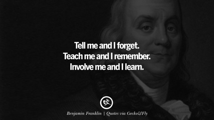 Tell me and I forget. Teach me and I remember. Involve me and I learn. - Benjamin Franklin Quotes That Engage The Mind And Soul With Wisdom And Words That Inspire