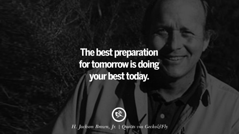 The best preparation for tomorrow is doing your best today. - H. Jackson Brown, Jr. Quotes That Engage The Mind And Soul With Wisdom And Words That Inspire
