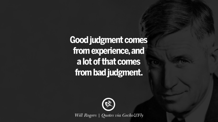 Good judgment comes from experience, and a lot of that comes from bad judgment. - Will Rogers Quotes That Engage The Mind And Soul With Wisdom And Words That Inspire