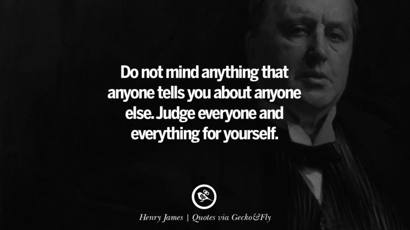 Do not mind anything that anyone tells you about anyone else. Judge everyone and everything for yourself. - Henry James Quotes That Engage The Mind And Soul With Wisdom And Words That Inspire