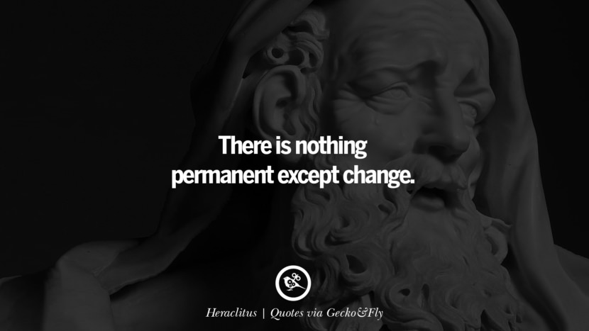There is nothing permanent except change. - Heraclitus Quotes That Engage The Mind And Soul With Wisdom And Words That Inspire