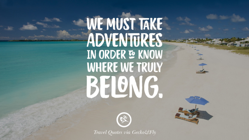 We must take adventures in order to know where we truly belong. Inspiring Quotes On Traveling, Exploring And Going On An Adventure