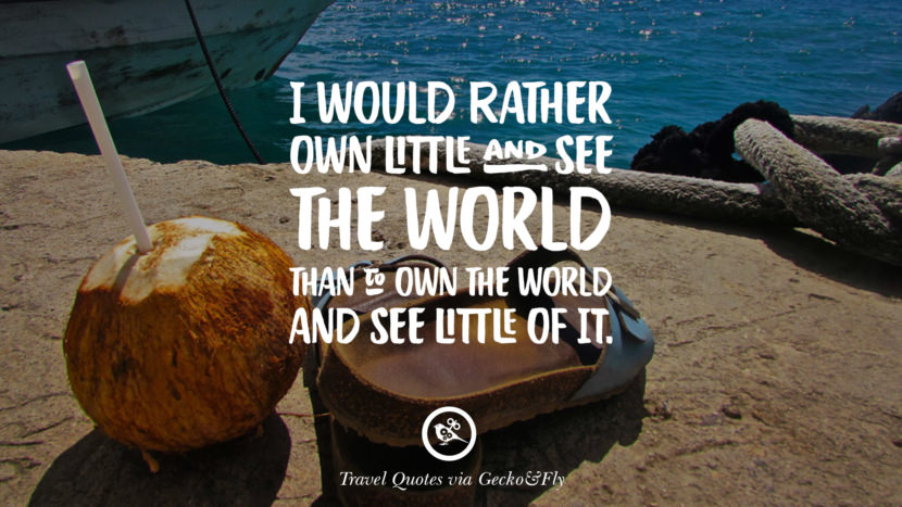 I would rather own little and see the world than to own the world and see little of it. Inspiring Quotes On Traveling, Exploring And Going On An Adventure