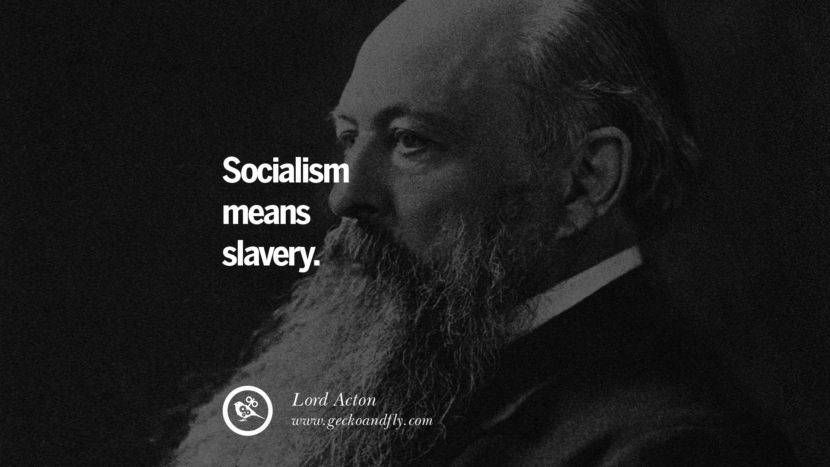 Socialism means slavery. - Lord Acton