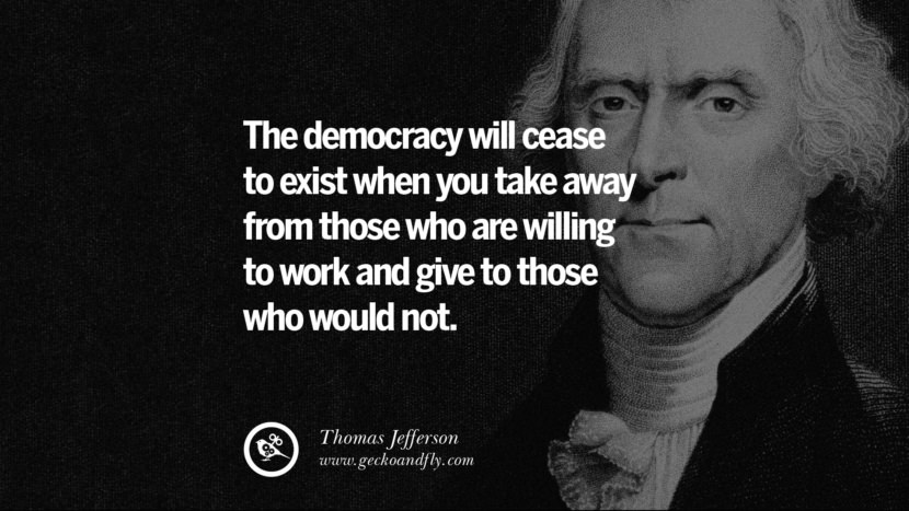 The democracy will cease to exist when you take away from those who are willing to work and give to those who would not. - Thomas Jefferson