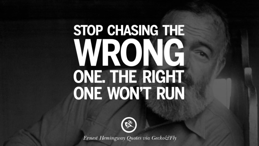 Stop chasing the wrong one. The right one won't run. Quotes By Ernest Hemingway
