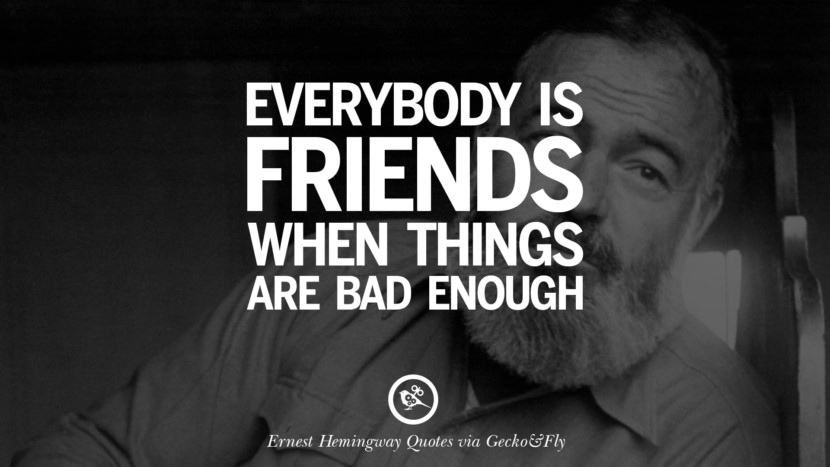 Everybody is friends when things are bad enough. Quotes By Ernest Hemingway On Love, Life And Death