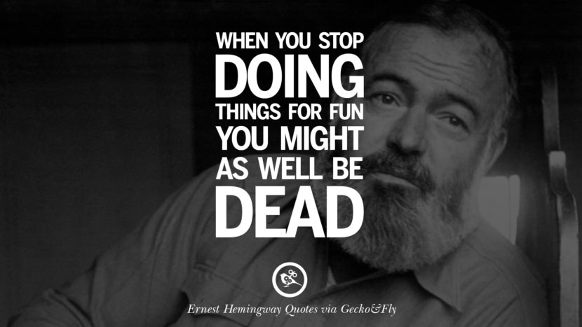 When you stop doing things for fun you might as well be dead. Quotes By Ernest Hemingway On Love, Life And Death