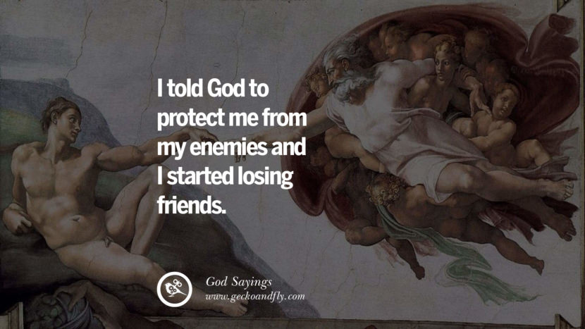 I told God to protect me from my enemies and I started losing friends. Sarcastic Sayings For Atheist Against God Fearing Fanatics