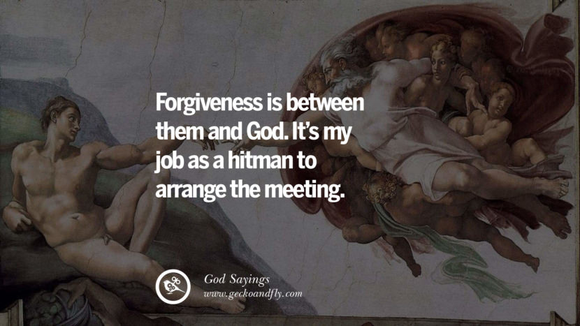 Forgiveness is between them and God. It's my job as a hitman to arrange the meeting. Sarcastic Sayings For Atheist Against God Fearing Fanatics