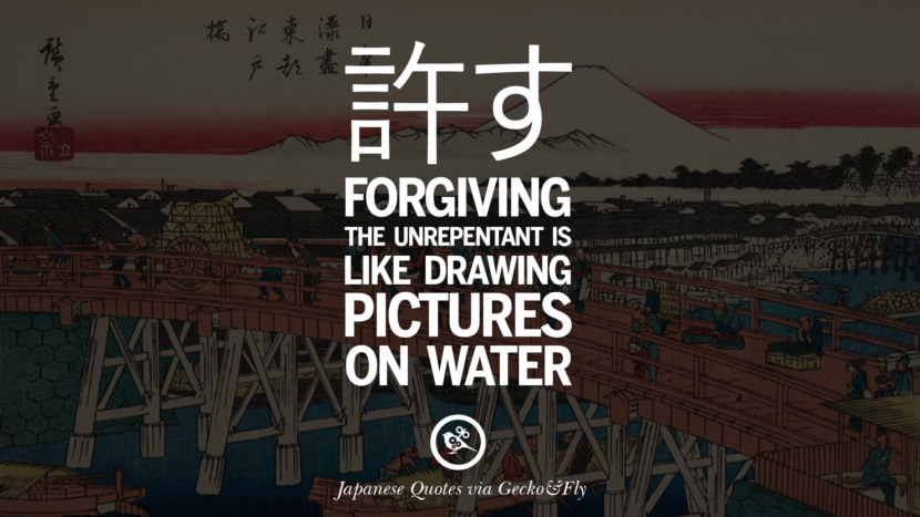 Forgiving the unrepentant is like drawing pictures on water. Japanese Words Of Wisdom - Inspirational Sayings And Quotes