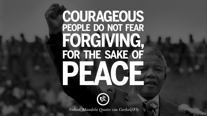 Courageous people do not fear forgiving, for the sake of peace. Nelson Mandela Quotes On Freedom, Perseverance, And Racism