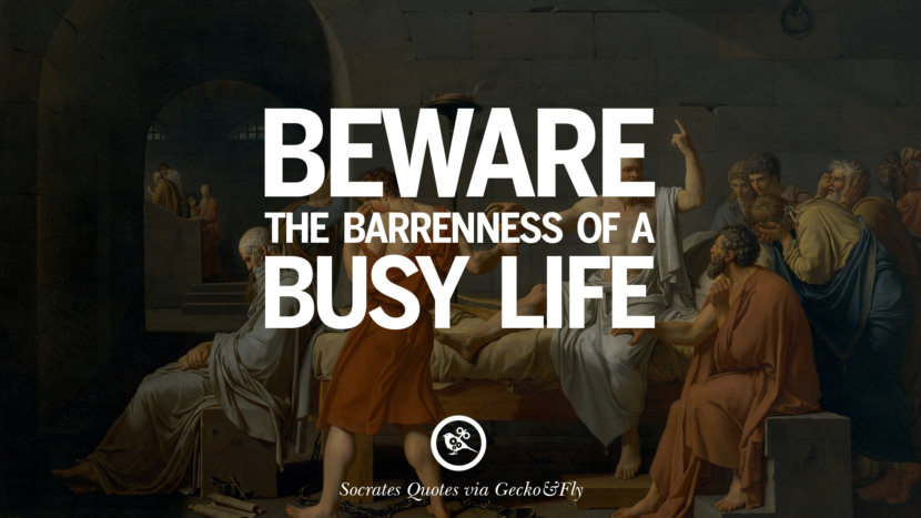 Beware the barrenness of a busy life. Quotes By Socrates On The Purpose And Wisdom Of Life