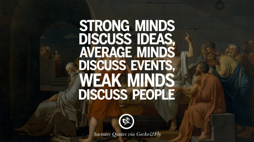 Strong minds discuss ideas, average minds discuss events, weak minds discuss people. Quotes By Socrates On The Purpose And Wisdom Of Life