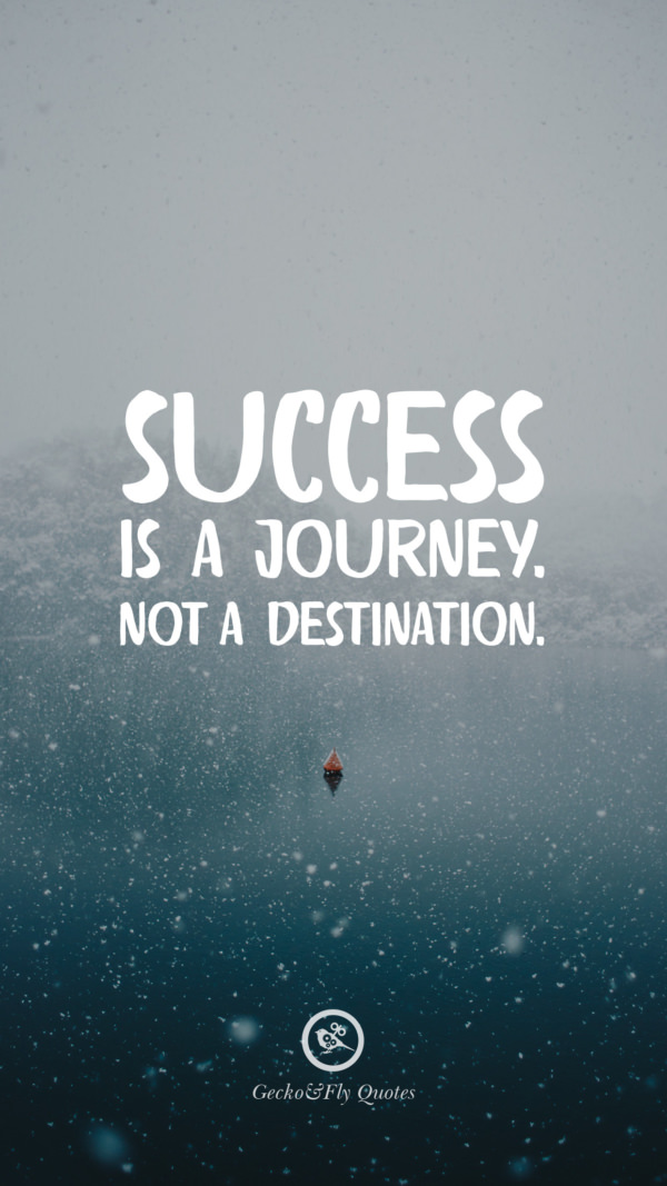 Success is a journey. Not a destination.