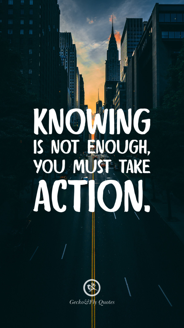 Knowing is not enough you must take action.