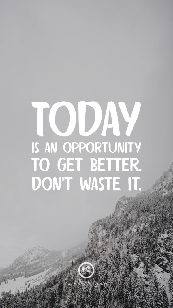 Today is an opportunity to get better. Don't waste it.