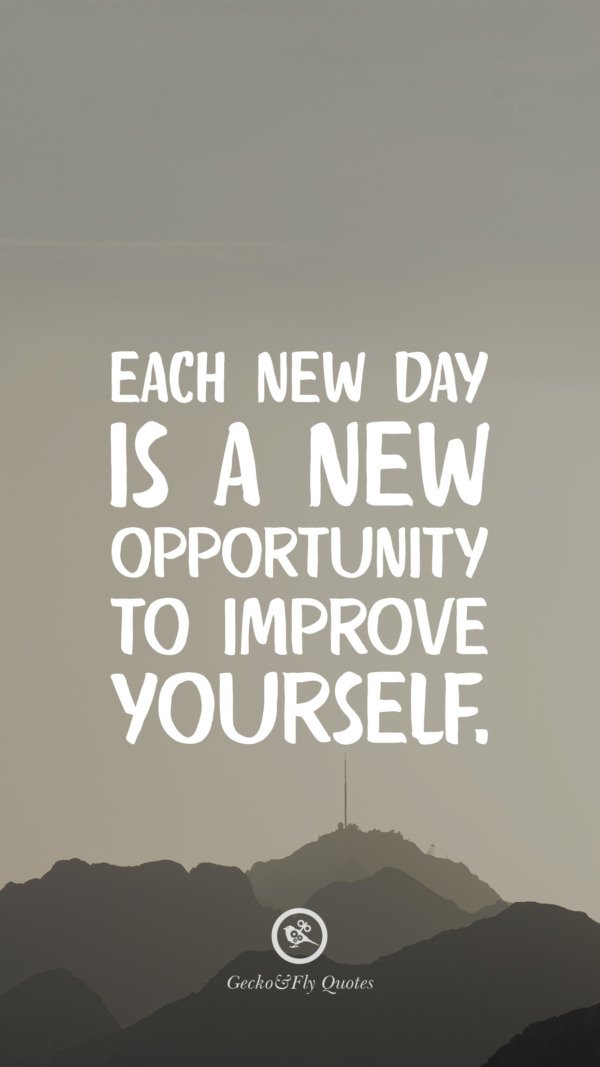 Each new day is a new opportunity to improve yourself.