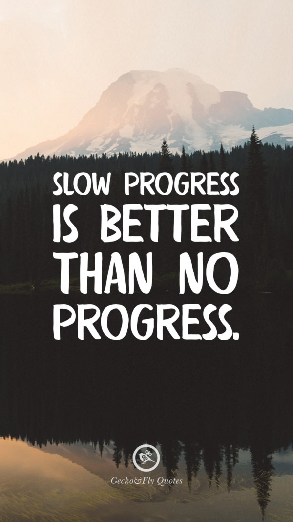 Slow progress is better than no progress.