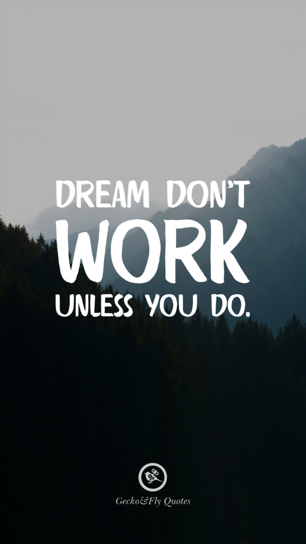 Dream don't work unless you do.