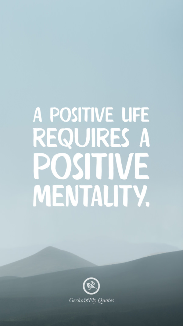 A positive life requires a positive mentality.