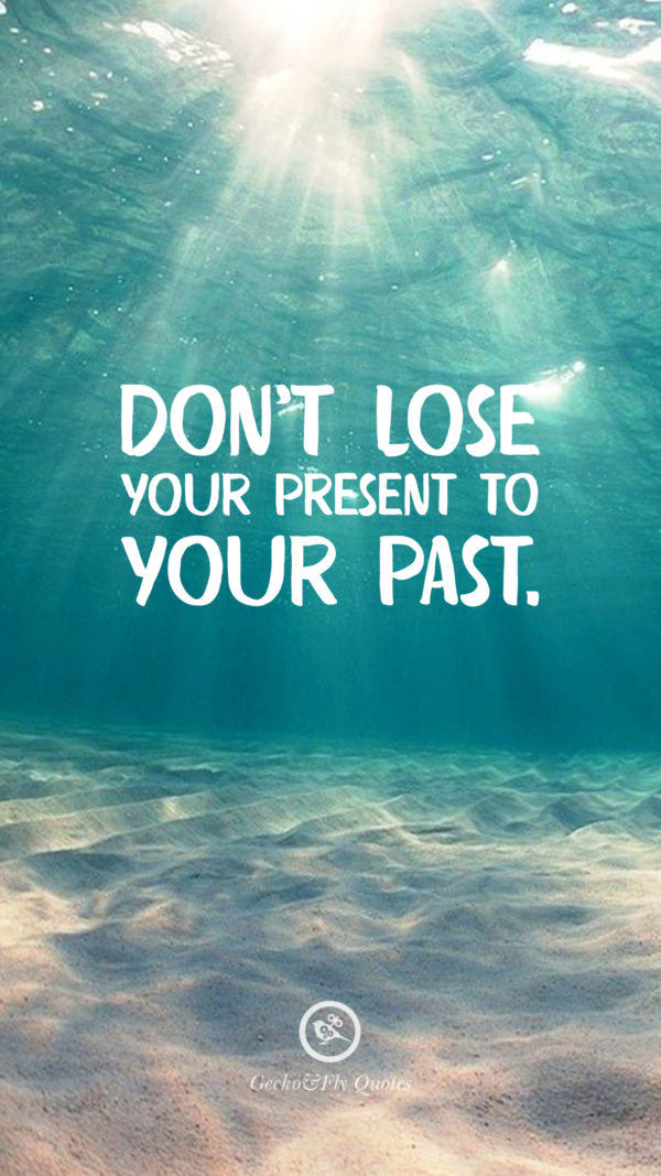 Don't lose your present to your past.