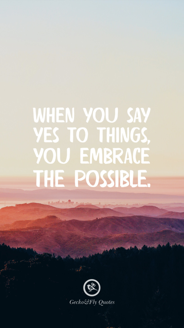 When you say yes to things, you embrace the possible.
