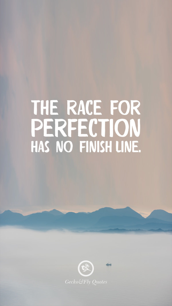 The race for perfection has no finish line.