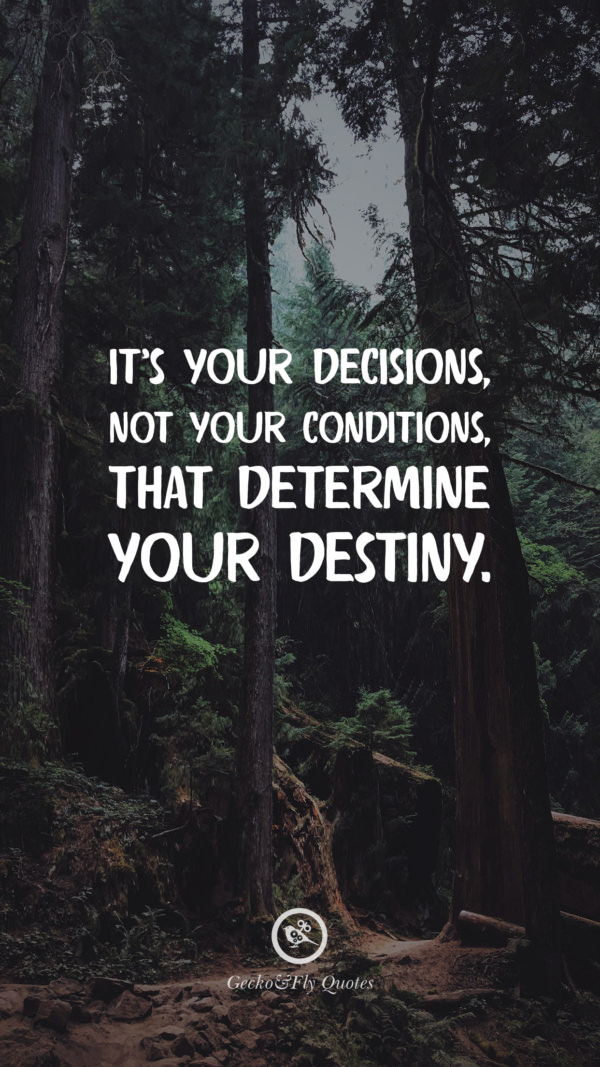 It's your decisions, not your conditions, that determine your destiny.