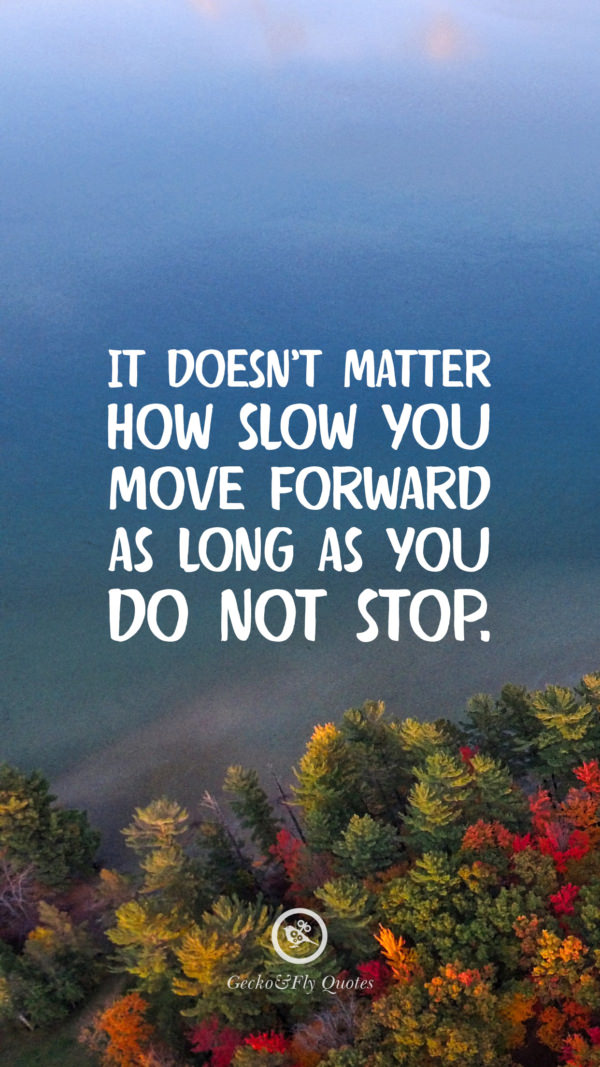 It doesn't matter how slow you move forward as long as you do not stop.
