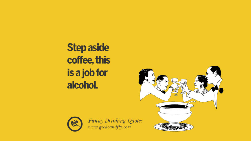 Step aside coffee, this is a job for alcohol. Funny Saying On Drinking Alcohol, Having Fun, And Partying
