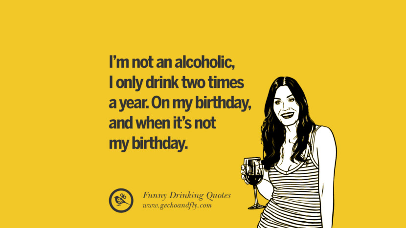 I'm not an alcoholic, I only drink two times a year. On my birthday, and when it's not my birthday. Funny Saying On Drinking Alcohol, Having Fun, And Partying
