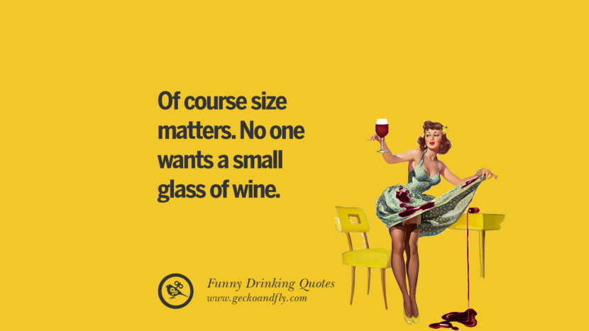 Of course size matters. No one wants a small glass of wine. Funny Saying On Drinking Alcohol, Having Fun, And Partying