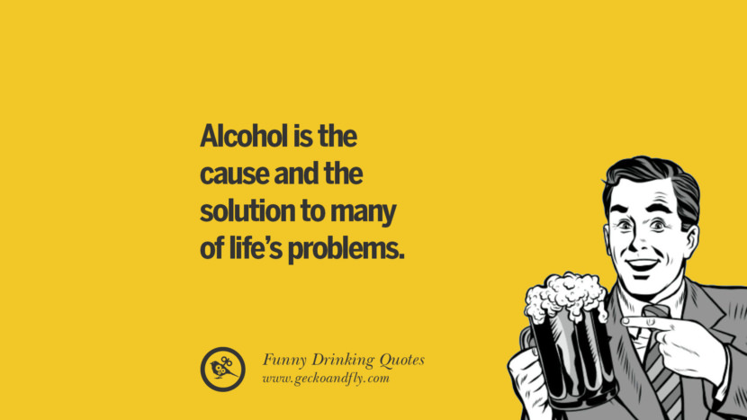 Alcohol is the cause and the solution to many of life's problems. Funny Saying On Drinking Alcohol, Having Fun, And Partying