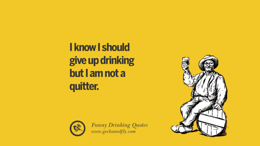 I know I should give up drinking but I am not a quitter. Funny Saying On Drinking Alcohol, Having Fun, And Partying