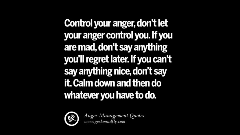 Control your anger, don't let your anger control you. If you are mad, don't say anything you'll regret later. If you can't say anything nice, don't say it. Calm down and then do whatever you have to do. Quotes On Anger Management, Controlling Anger, And Relieving Stress