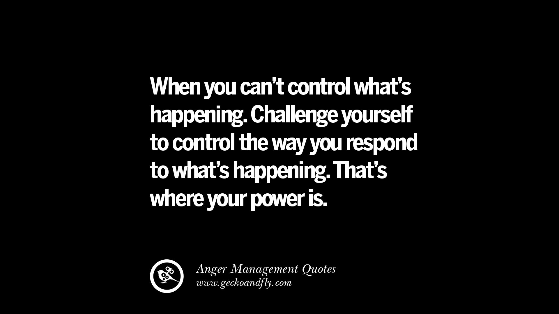 41 quotes on anger management, controlling anger, and relieving stresswhen you can\u0027t control what\u0027s happening challenge yourself to control the way you respond to what\u0027s happening that\u0027s where your power is