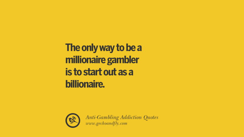 The only way to be a millionaire gambler is to start out as a billionaire. Anti-Gambling And Addiction Quotes