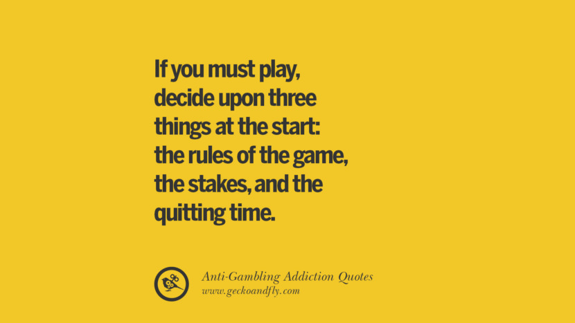 If you must play, decide upon three things at the start: the rules of the game, the stakes, and the quitting time. Anti-Gambling And Addiction Quotes