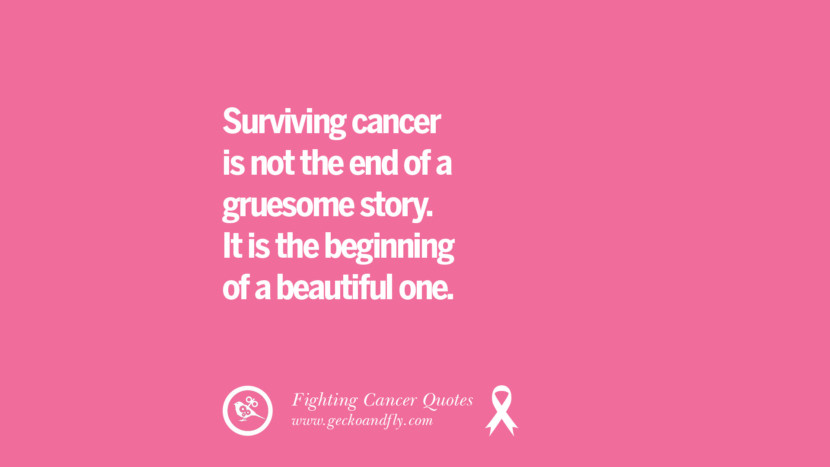 Surviving cancer is not the end of a gruesome story. It is the beginning of a beautiful one. Motivational Quotes On Fighting Cancer And Never Giving Up Hope