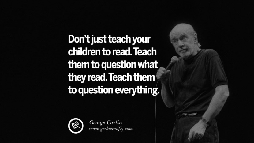 Don't just teach your children to read. Teach them to question what they read. Teach them to question everything. Funny And Sarcastic Quotes By George Carlin