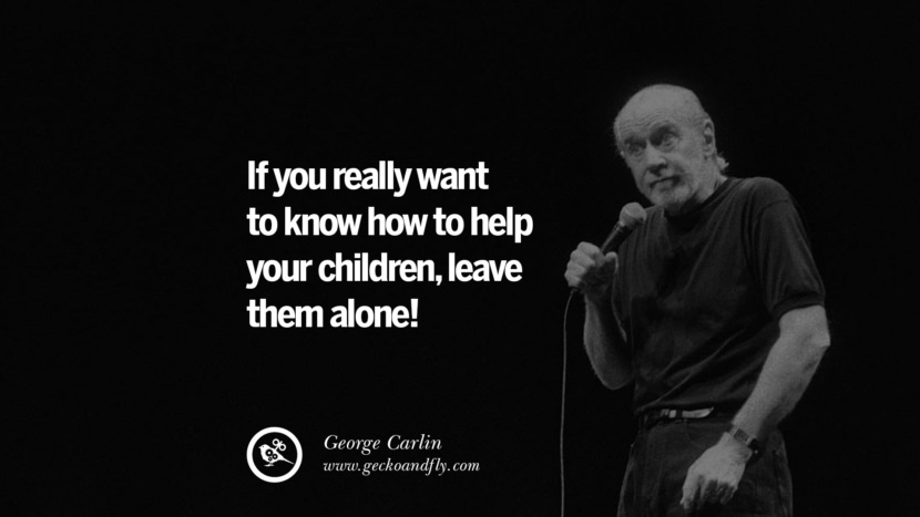 If you really want to know how to help your children, leave them alone! Funny And Sarcastic Quotes By George Carlin