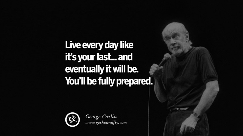 Live every day like it's your last... and eventually it will be. You'll be fully prepared. Funny And Sarcastic Quotes By George Carlin